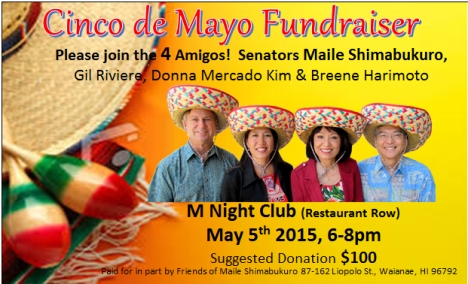 Join me for a fiesta on May 5, 2015, 6-8pm, at M Night Club (Restaurant Row)! Suggested donation is $100/person. Mail checks to: Friends of Maile Shimabukuro, 87-162 Liopolo St., Waianae, HI 96792; purchase tickets via PayPal; or pay at the door with check or cash. Hope to see you there. Spread the word! Mahalo for your support.